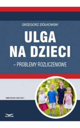 Ulga na dzieci – problemy rozliczeniowe - Grzegorz Ziółkowski - Ebook - 978-83-7440-739-7