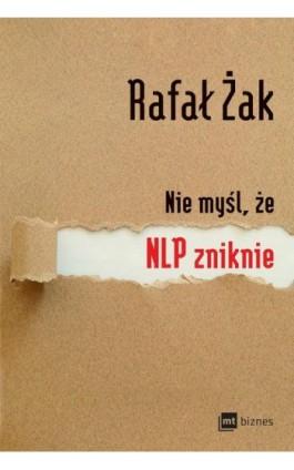 Nie myśl, że NLP zniknie - Rafał Żak - Ebook - 978-83-8087-068-0