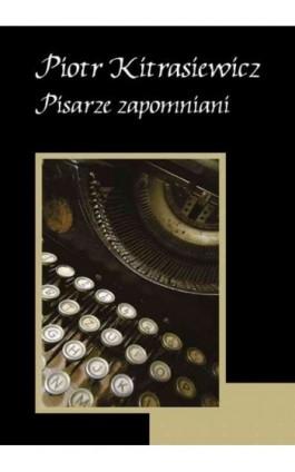 Pisarze zapomniani - Piotr Kitrasiewicz - Ebook - 978-83-62948-45-1