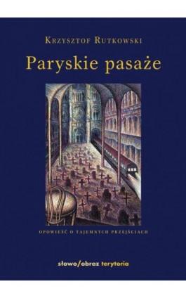 Paryskie pasaże Opowieść o tajemnych przejściach - Krzysztof Rutkowski - Ebook - 978-83-7453-224-2