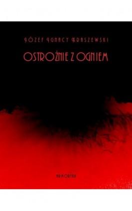 Ostrożnie z ogniem - Józef Ignacy Kraszewski - Ebook - 978-83-7950-365-0