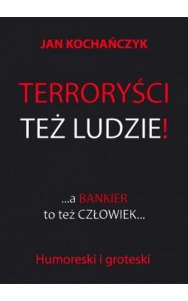 Terroryści też ludzie! A bankier to też człowiek... - Jan Kochańczyk - Ebook - 978-83-7859-761-2