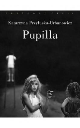 Pupilla - Katarzyna Przyłuska-Urbanowicz - Ebook - 978-83-7453-230-3