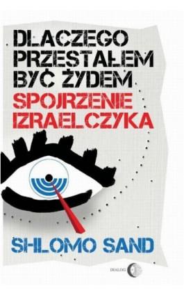 Dlaczego przestałem być Żydem. Spojrzenie Izraelczyka - Shlomo Sand - Ebook - 978-83-8002-012-2