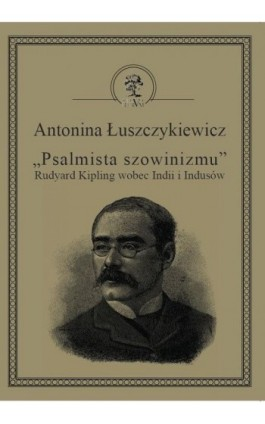 """""""Psalmista szowinizmu"""" Rudyard Kipling wobec Indii i Indusów - Antonina Łuszczykiewicz - Ebook - 978-83-64447-42-6"""