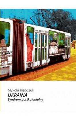 Ukraina. Syndrom postkolonialny - Mykoła Riabczuk - Ebook - 978-83-7893-117-1