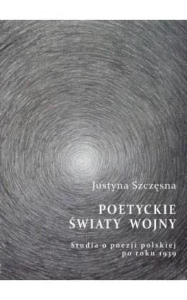 Poetyckie światy wojny. Studia o poezji polskiej po roku 1939 - Justyna Szczęsna - Ebook - 978-83-64447-48-8