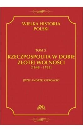 Wielka historia Polski Tom 5 Rzeczpospolita w dobie złotej wolności (1648-1763) - Józef Andrzej Gierowski - Ebook - 978-83-60657-15-7