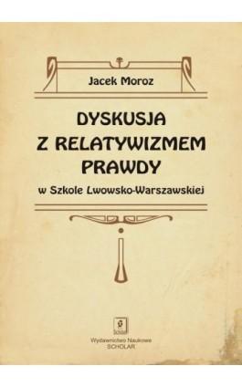Dyskusja z relatywizmem prawdy w Szkole Lwowsko-Warszawskiej - Jacek Moroz - Ebook - 978-83-7383-641-9
