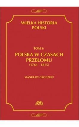 Wielka historia Polski Tom 6 Polska w czasach przełomu (1764-1815) - Stanisław Grodziski - Ebook - 978-83-60657-01-0