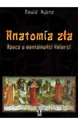 Anatomia zła. Rzecz o mentalności śmierci. - Dawid Hybsz - Ebook - 978-83-7900-015-9