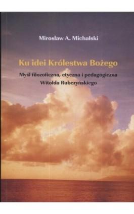 Ku idei Królestwa Bożego. Myśl filozoficzna, etyczna i pedagogiczna Witołda Rubczyńskiego - Mirosław Michalski - Ebook - 978-83-7405-551-2