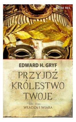 Przyjdź królestwo twoje. Tom I - Władza i wiara - Edward H. Gryf - Ebook - 978-83-7942-929-5