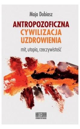Antropozoficzna cywilizacja uzdrowienia - Maja Dobiasz - Ebook - 978-83-63434-68-7