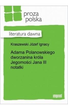 Adama Polanowskiego dworzanina króla Jegomości Jana III notatki - Józef Ignacy Kraszewski - Ebook - 978-83-270-2627-9
