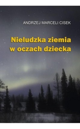 Nieludzka ziemia w oczach dziecka - Andrzej Marceli Cisek - Ebook - 978-83-7823-487-6