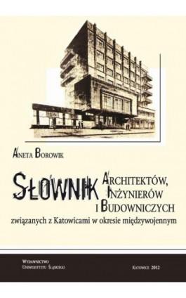 Słownik architektów, inżynierów i budowniczych związanych z Katowicami w okresie międzywojennym - Aneta Borowik - Ebook - 978-83-226-2299-5
