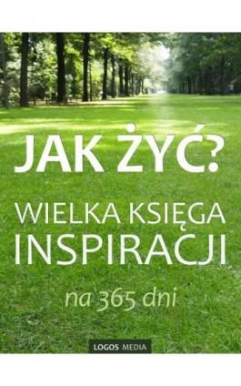 Jak żyć? Wielka księga inspiracji na 365 dni - Praca zbiorowa - Ebook - 978-83-63837-38-9