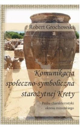 Komunikacja społeczno-symboliczna starożytnej Krety. Próba charakterystyki okresu minojskiego - Robert Grochowski - Ebook - 978-83-64447-77-8