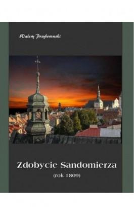 Zdobycie Sandomierza rok 1809 - Walery Przyborowski - Ebook - 978-83-7950-052-9