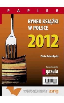 Rynek książki w Polsce 2012. Papier - Piotr Dobrołęcki - Ebook - 978-83-62948-85-7