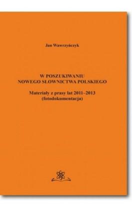 W poszukiwaniu nowego słownictwa polskiego Materiały z prasy lat 2011-2013 fotodokumentacja - Jan Wawrzyńczyk - Ebook - 978-83-7798-304-1