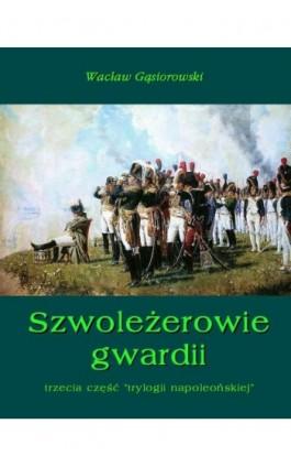 Szwoleżerowie gwardii - Wacław Gąsiorowski - Ebook - 978-83-7950-162-5