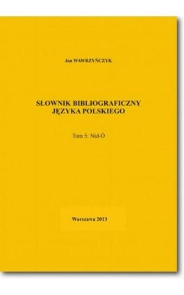 Słownik bibliograficzny języka polskiego Tom 5 (Nid-Ó) - Jan Wawrzyńczyk - Ebook - 978-83-7798-108-5