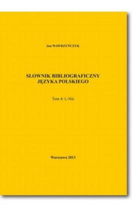 Słownik bibliograficzny języka polskiego Tom 4 (L-Nić) - Jan Wawrzyńczyk - Ebook - 978-83-7798-100-9