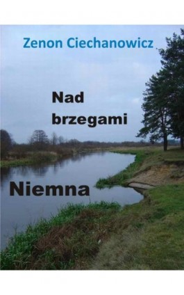 Nad brzegami Niemna - Zenon Ciechanowicz - Ebook - 978-83-7859-067-5