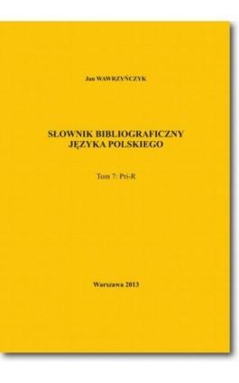 Słownik bibliograficzny języka polskiego Tom 7 (Pri-R) - Jan Wawrzyńczyk - Ebook - 978-83-7798-102-3