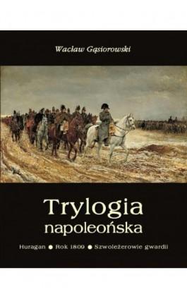 Trylogia napoleońska: Huragan - Rok 1809 - Szwoleżerowie gwardii - Wacław Gąsiorowski - Ebook - 978-83-7950-159-5