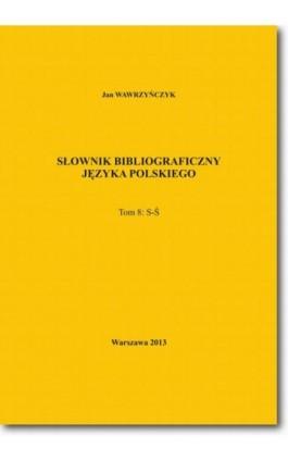 Słownik bibliograficzny języka polskiego Tom 8  (S-Ś) - Jan Wawrzyńczyk - Ebook - 978-83-7798-104-7