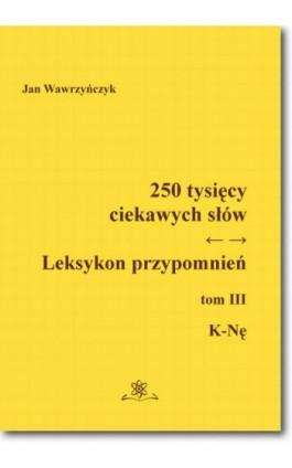 250 tysięcy ciekawych słów. Leksykon przypomnień  Tom  III (K-Nę) - Jan Wawrzyńczyk - Ebook - 978-83-7798-309-6