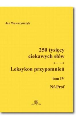 250 tysięcy ciekawych słów. Leksykon przypomnień  Tom  IV (Nf-Prof) - Jan Wawrzyńczyk - Ebook - 978-83-7798-313-3
