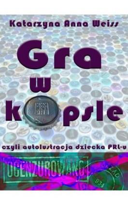 Gra w kapsle, czyli autolustracja dziecka PRL-u - Katarzyna Anna Weiss - Ebook - 978-83-7859-228-0