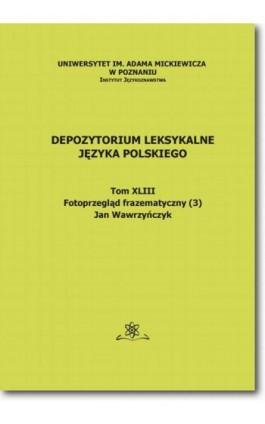 Depozytorium Leksykalne Języka Polskiego.  Tom XLIII.  Fotoprzegląd frazematyczny (3) - Jan Wawrzyńczyk - Ebook - 978-83-7798-311-9