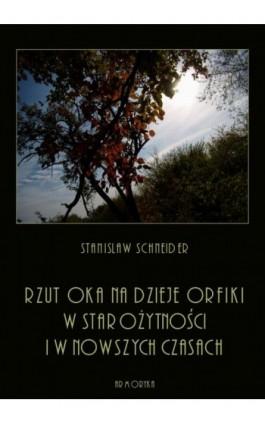 Rzut oka na dzieje orfiki w starożytności i w nowszych czasach - Stanisław Schneider - Ebook - 978-83-8064-413-7