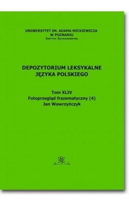Depozytorium Leksykalne Języka Polskiego. Tom XLIV. Fotoprzegląd frazematyczny (4) - Jan Wawrzyńczyk - Ebook - 978-83-7798-325-6