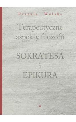 Terapeutyczne aspekty filozofii Sokratesa i Epikura - Urszula Wolska - Ebook - 978-83-65806-11-6