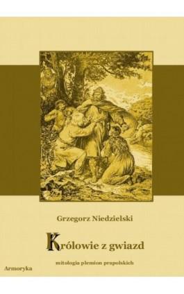 Królowie z gwiazd. Mitologia plemion prapolskich - Grzegorz Niedzielski - Ebook - 978-83-7950-077-2