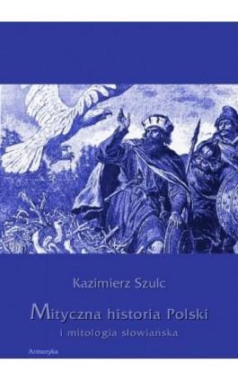 Mityczna historia Polski i mitologia słowiańska - Kazimierz Szulc - Ebook - 978-83-7950-291-2
