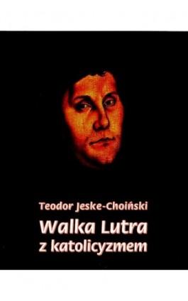 Walka Lutra z katolicyzmem - Teodor Jeske-Choiński - Ebook - 978-83-7950-375-9