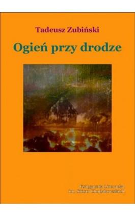 Ogień przy drodze - Tadeusz Zubiński - Ebook - 978-83-63972-18-9