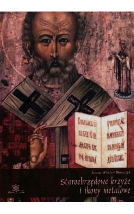 Staroobrzędowe krzyże i ikony metalowe - Janusz Wiesław Błaszczyk - Ebook - 978-83-7798-149-8