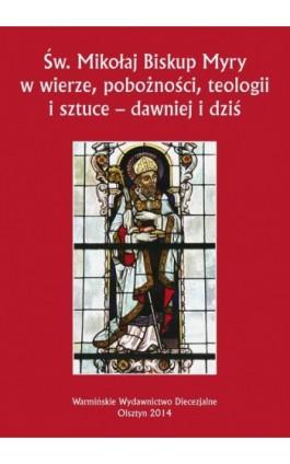 Św. Mikołaj Biskup Myry w wierze, pobożności, teologii i sztuce - dawniej i dziś. Perspektywa uniwersalna i regionalna - Ebook - 978-83-61864-58-5