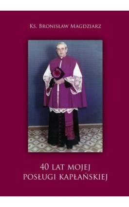 40 lat Mojej Posługi Kapłańskiej - Bronisław Magdziarz - Ebook - 978-83-652-1004-3