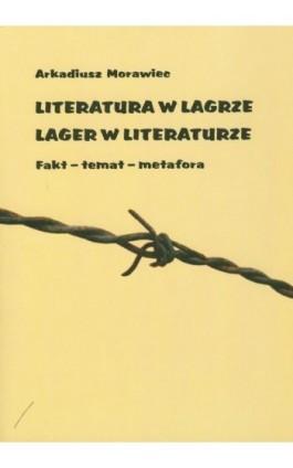 Literatura w lagrze. Lager w literaturze - Arkadiusz Morawiec - Ebook - 978-83-7405-552-9