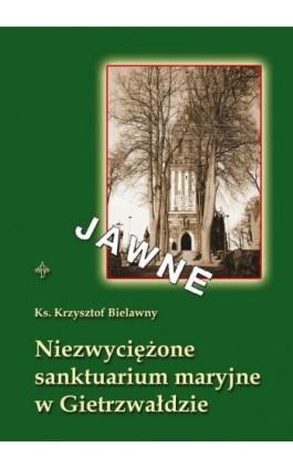 Niezwyciężone sanktuarium maryjne w Gietrzwałdzie - Krzysztof Bielawny - Ebook - 978-83-61864-31-8