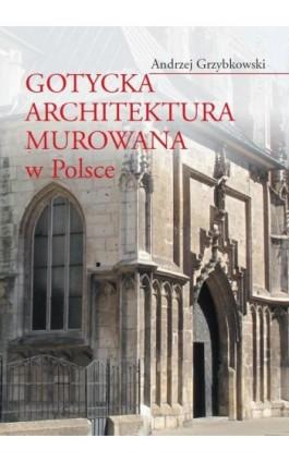 Gotycka architektura murowana w Polsce - Andrzej Grzybkowski - Ebook - 978-83-235-1543-2